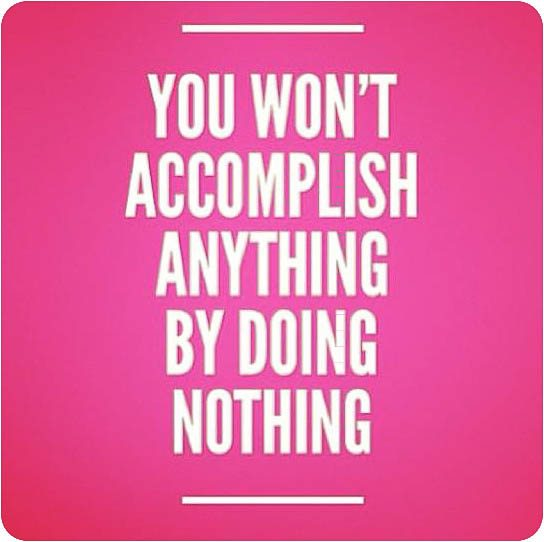 You won't accomplish anything by doing nothing